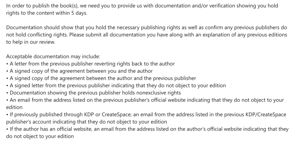 In order to publish the book(s), we need you to provide us with documentation and/or verification showing you hold rights to the content within 5 days.  Documentation should show that you hold the necessary publishing rights as well as confirm any previous publishers do not hold conflicting rights. Please submit all documentation you have along with an explanation of any previous editions to help in our review.  Acceptable documentation may include: • A letter from the previous publisher reverting rights back to the author • A signed copy of the agreement between you and the author • A signed copy of the agreement between the author and the previous publisher • A signed letter from the previous publisher indicating that they do not object to your edition • Documentation showing the previous publisher holds nonexclusive rights • An email from the address listed on the previous publisher's official website indicating that they do not object to your edition • If previously published through KDP or CreateSpace; an email from the address listed in the previous KDP/CreateSpace publisher's account indicating that they do not object to your edition • If the author has an official website, an email from the address listed on the author's official website indicating that they do not object to your edition